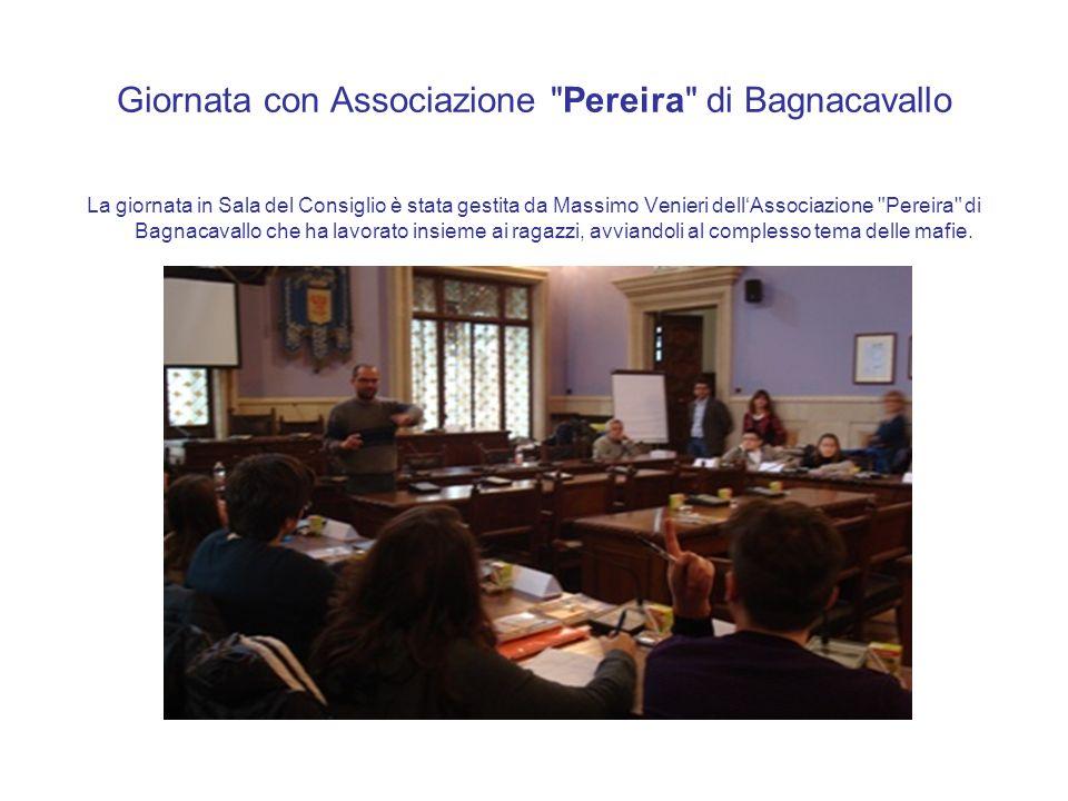 Giornata con Associazione Pereira di Bagnacavallo La giornata in Sala del Consiglio è stata gestita da Massimo Venieri dellAssociazione Pereira di Bagnacavallo che ha lavorato insieme ai ragazzi, avviandoli al complesso tema delle mafie.