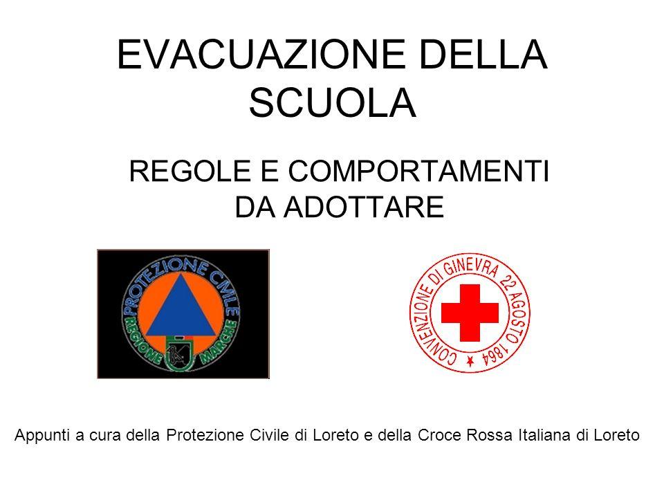 EVACUAZIONE DELLA SCUOLA REGOLE E COMPORTAMENTI DA ADOTTARE Appunti a cura della Protezione Civile di Loreto e della Croce Rossa Italiana di Loreto