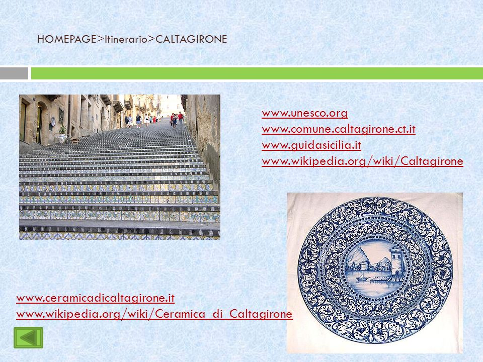 HOMEPAGE>Itinerario>CALTAGIRONE www.unesco.org www.comune.caltagirone.ct.it www.guidasicilia.it www.wikipedia.org/wiki/Caltagirone www.ceramicadicaltagirone.it www.wikipedia.org/wiki/Ceramica_di_Caltagirone