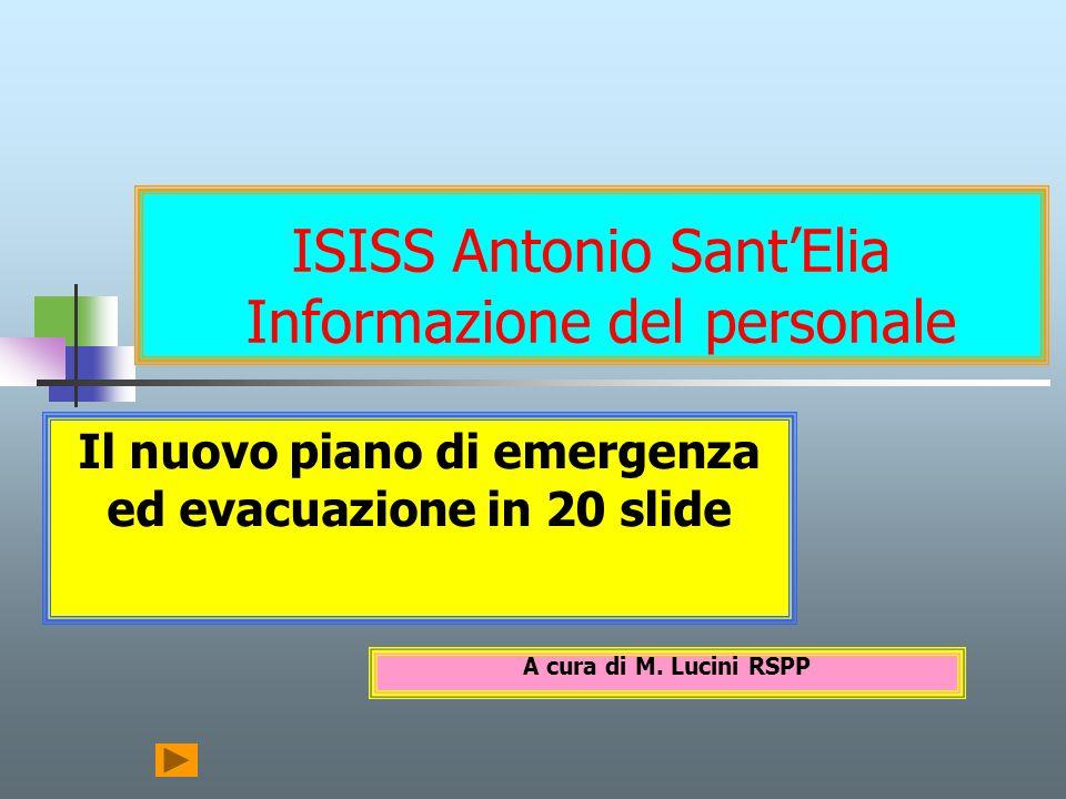 ISISS Antonio SantElia Informazione del personale Il nuovo piano di emergenza ed evacuazione in 20 slide A cura di M. Lucini RSPP