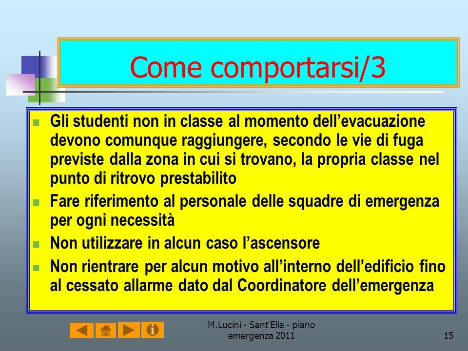 M.Lucini - Sant'Elia - piano emergenza 201115 Come comportarsi/3 Gli studenti non in classe al momento dellevacuazione devono comunque raggiungere, se