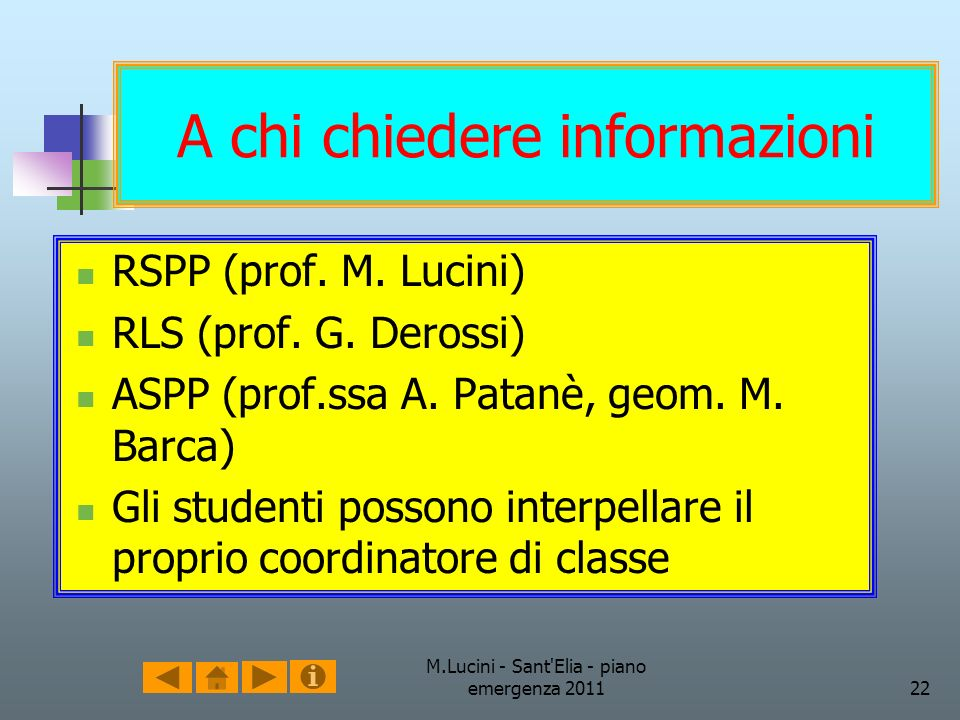 M.Lucini - Sant'Elia - piano emergenza 201122 A chi chiedere informazioni RSPP (prof. M. Lucini) RLS (prof. G. Derossi) ASPP (prof.ssa A. Patanè, geom