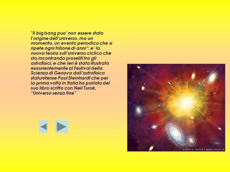 Il big bang puo non essere stato lorigine delluniverso, ma un momento, un evento periodico che si ripete ogni trilione di anni: e la nuova teoria sull
