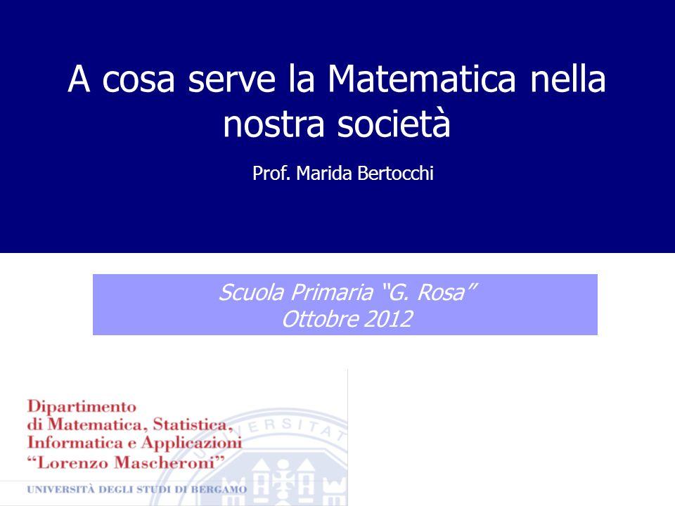 Prof. Marida Bertocchi A cosa serve la Matematica nella nostra società Scuola Primaria G. Rosa Ottobre 2012