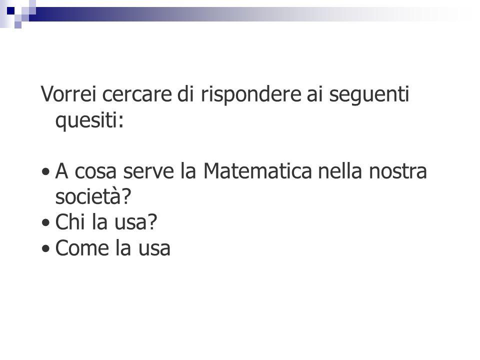 Vorrei cercare di rispondere ai seguenti quesiti: A cosa serve la Matematica nella nostra società? Chi la usa? Come la usa