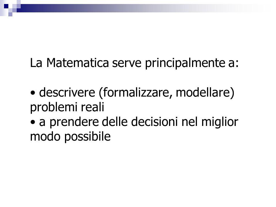 La Matematica serve principalmente a: descrivere (formalizzare, modellare) problemi reali a prendere delle decisioni nel miglior modo possibile