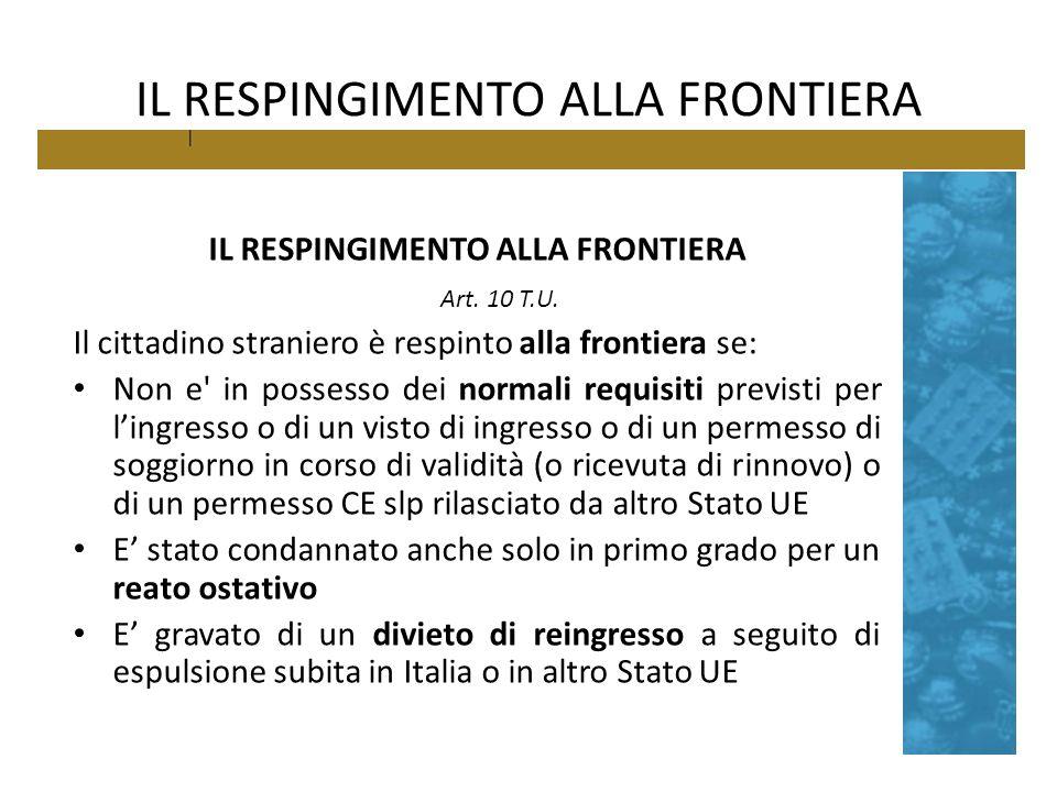 IL RESPINGIMENTO ALLA FRONTIERA Art. 10 T.U. Il cittadino straniero è respinto alla frontiera se: Non e' in possesso dei normali requisiti previsti pe