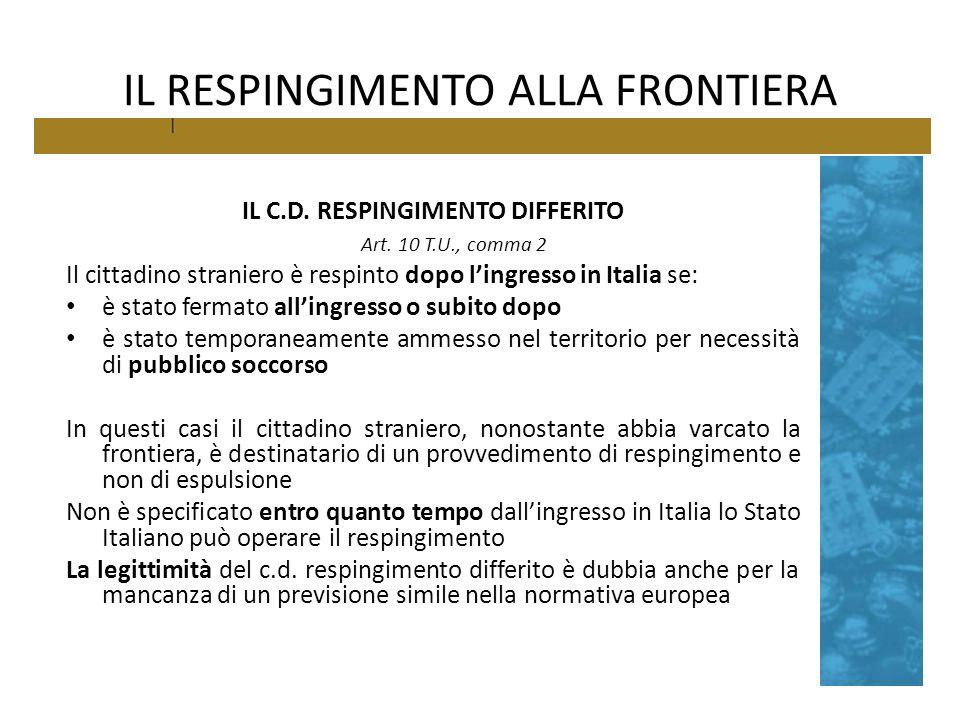 IL RESPINGIMENTO ALLA FRONTIERA IL C.D. RESPINGIMENTO DIFFERITO Art. 10 T.U., comma 2 Il cittadino straniero è respinto dopo lingresso in Italia se: è