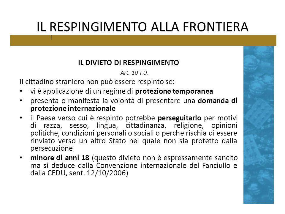 IL RESPINGIMENTO ALLA FRONTIERA IL DIVIETO DI RESPINGIMENTO Art. 10 T.U. Il cittadino straniero non può essere respinto se: vi è applicazione di un re