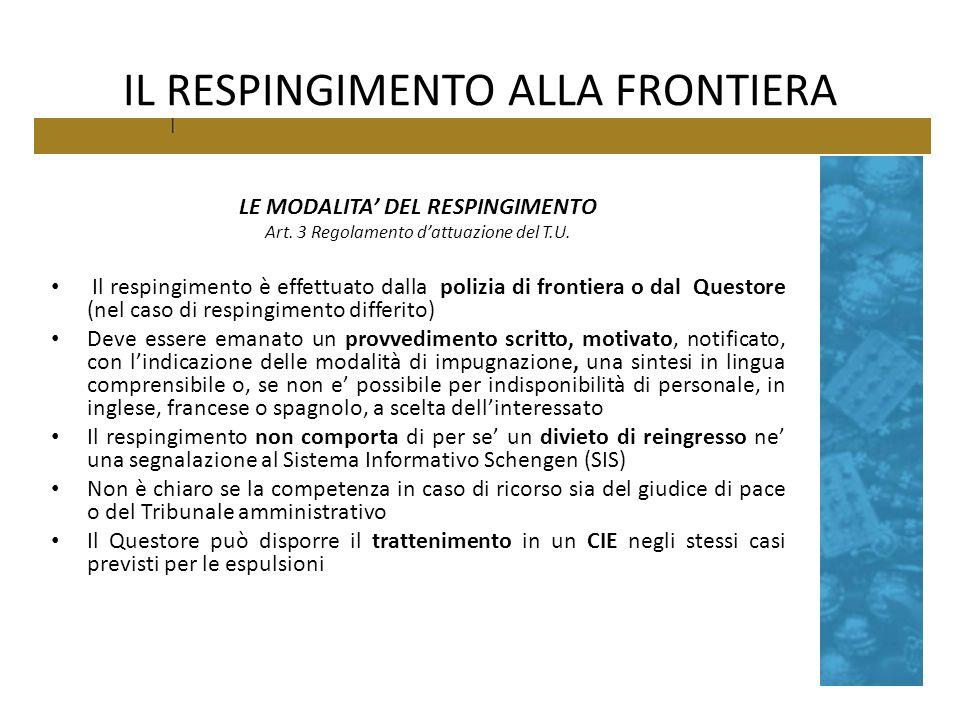 IL RESPINGIMENTO ALLA FRONTIERA LE MODALITA DEL RESPINGIMENTO Art. 3 Regolamento dattuazione del T.U. Il respingimento è effettuato dalla polizia di f