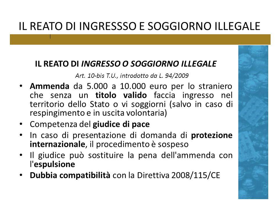 IL REATO DI INGRESSSO E SOGGIORNO ILLEGALE IL REATO DI INGRESSO O SOGGIORNO ILLEGALE Art. 10-bis T.U., introdotto da L. 94/2009 Ammenda da 5.000 a 10.