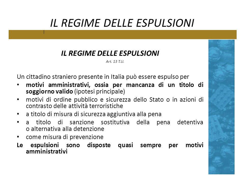 IL REGIME DELLE ESPULSIONI Art. 13 T.U. Un cittadino straniero presente in Italia può essere espulso per motivi amministrativi, ossia per mancanza di
