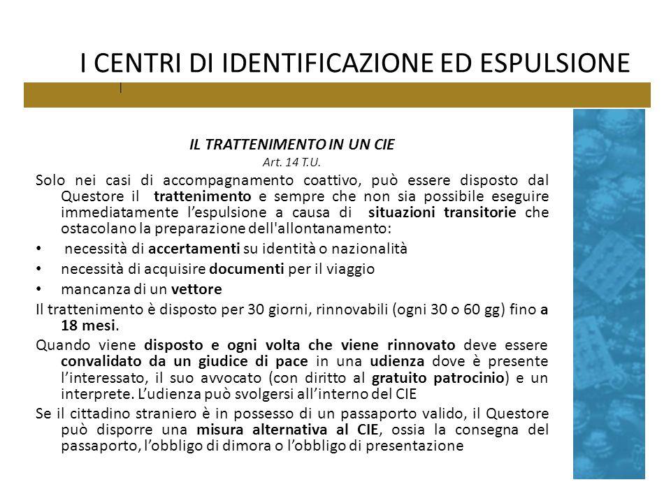 I CENTRI DI IDENTIFICAZIONE ED ESPULSIONE IL TRATTENIMENTO IN UN CIE Art. 14 T.U. Solo nei casi di accompagnamento coattivo, può essere disposto dal Q