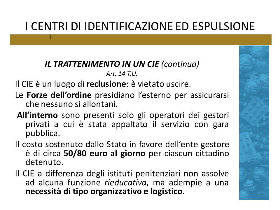 I CENTRI DI IDENTIFICAZIONE ED ESPULSIONE IL TRATTENIMENTO IN UN CIE (continua) Art. 14 T.U. Il CIE è un luogo di reclusione: è vietato uscire. Le For