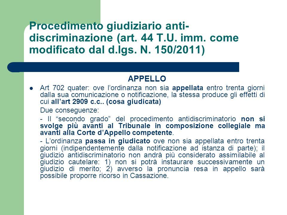 Procedimento giudiziario anti- discriminazione (art. 44 T.U. imm. come modificato dal d.lgs. N. 150/2011) APPELLO Art 702 quater: ove lordinanza non s