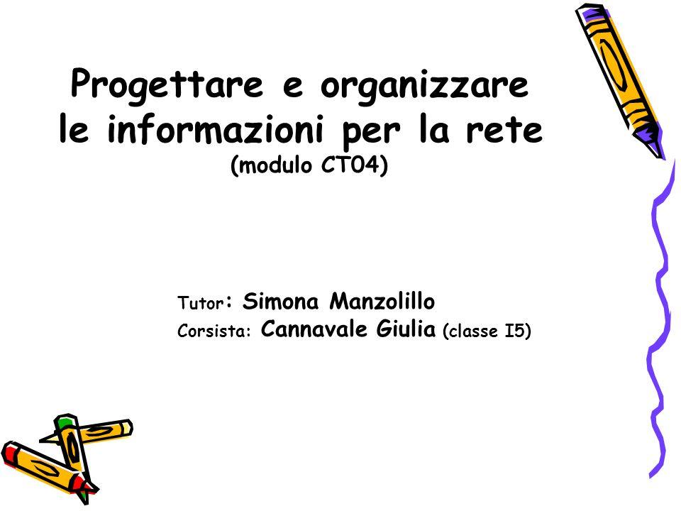 Progettare e organizzare le informazioni per la rete (modulo CT04) Tutor : Simona Manzolillo Corsista: Cannavale Giulia (classe I5)