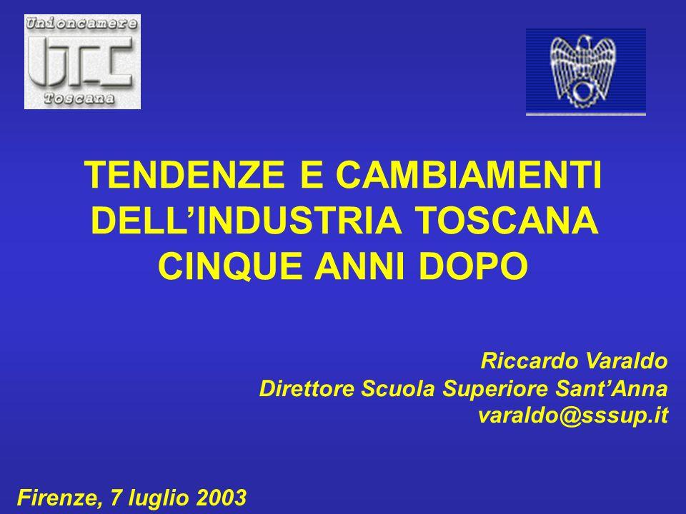 Riccardo Varaldo Direttore Scuola Superiore SantAnna varaldo@sssup.it Firenze, 7 luglio 2003 TENDENZE E CAMBIAMENTI DELLINDUSTRIA TOSCANA CINQUE ANNI DOPO