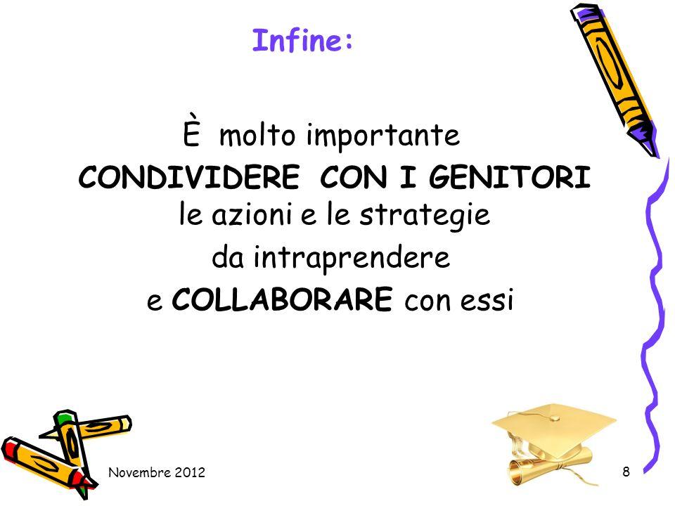 Novembre 2012 8 Infine: È molto importante CONDIVIDERE CON I GENITORI le azioni e le strategie da intraprendere e COLLABORARE con essi