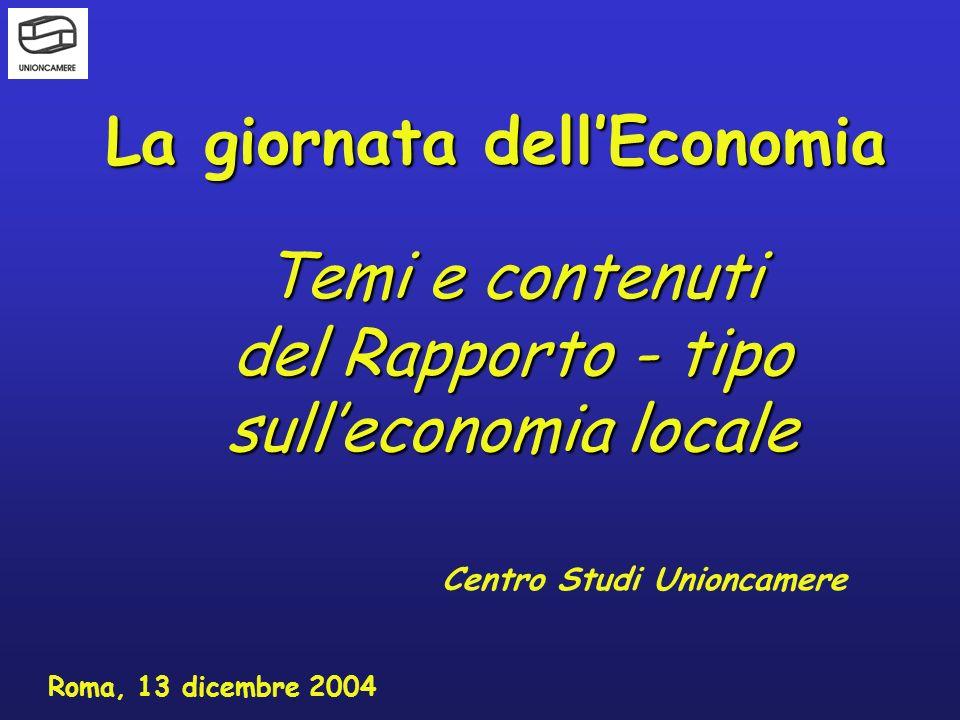 La giornata dellEconomia Centro Studi Unioncamere Roma, 13 dicembre 2004 Temi e contenuti del Rapporto - tipo sulleconomia locale