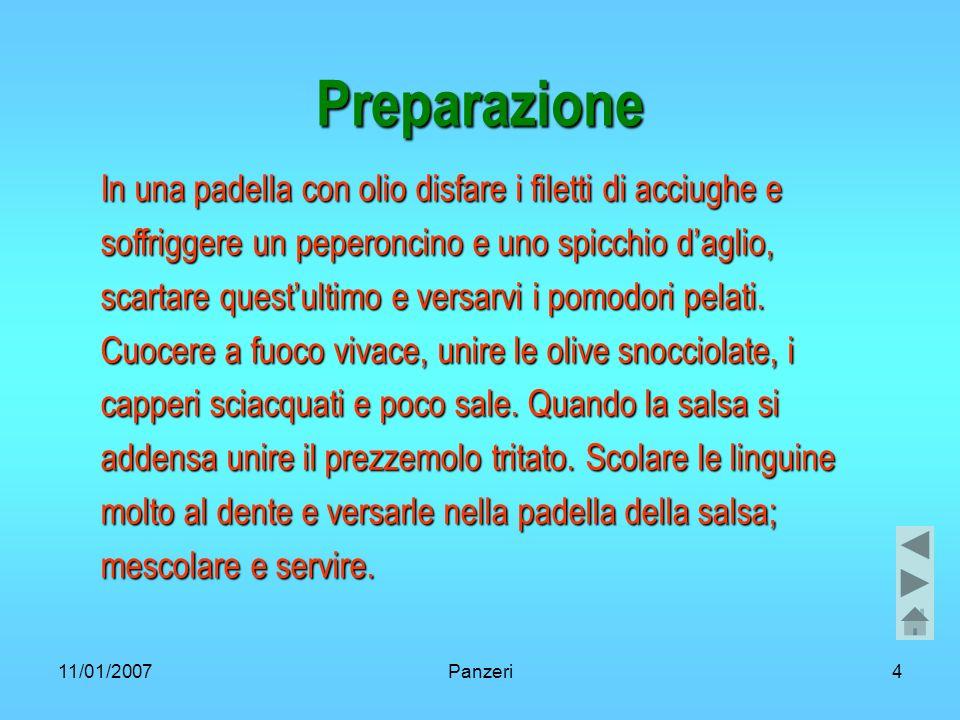 11/01/2007Panzeri4 Preparazione In una padella con olio disfare i filetti di acciughe e soffriggere un peperoncino e uno spicchio daglio, scartare questultimo e versarvi i pomodori pelati.