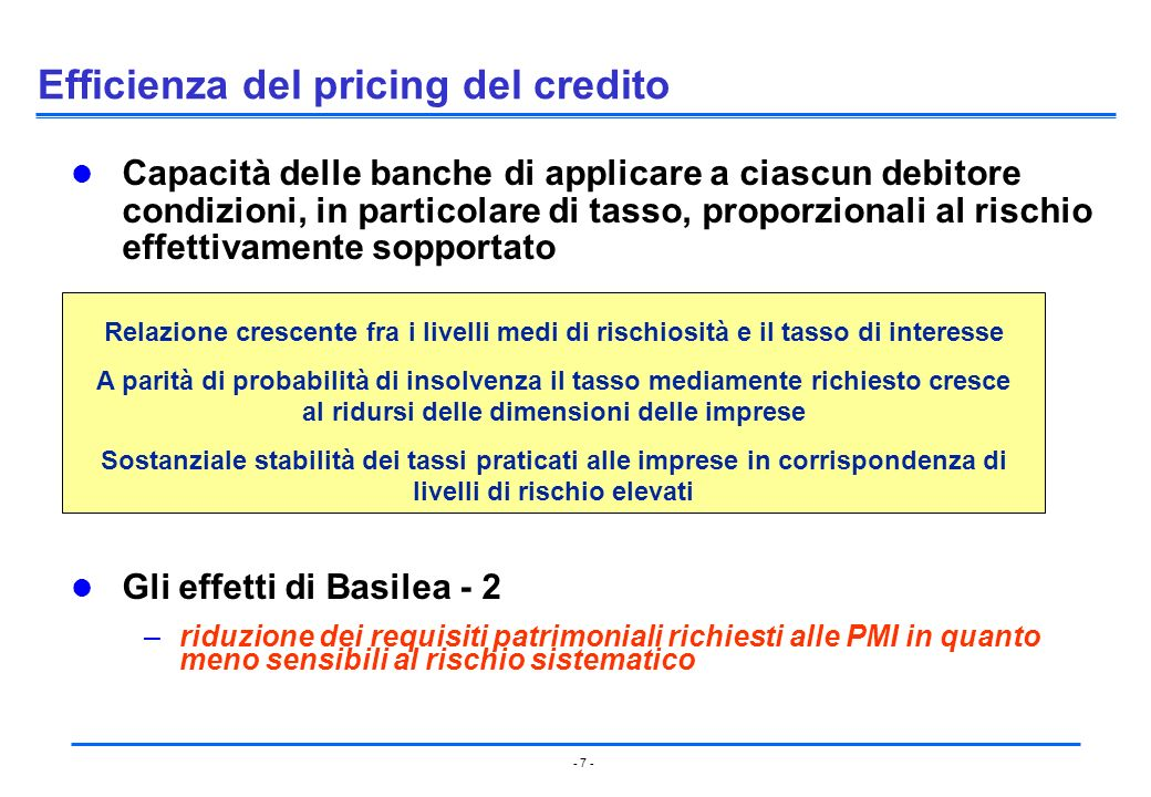 - 7 - Efficienza del pricing del credito Capacità delle banche di applicare a ciascun debitore condizioni, in particolare di tasso, proporzionali al r