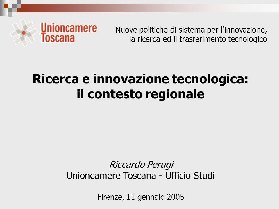 Ricerca e innovazione tecnologica: il contesto regionale Riccardo Perugi Unioncamere Toscana - Ufficio Studi Firenze, 11 gennaio 2005 Nuove politiche di sistema per linnovazione, la ricerca ed il trasferimento tecnologico
