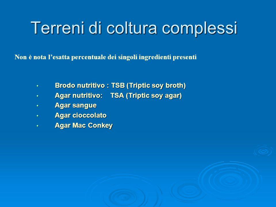 Terreni di coltura complessi Brodo nutritivo : TSB (Triptic soy broth) Brodo nutritivo : TSB (Triptic soy broth) Agar nutritivo: TSA (Triptic soy agar