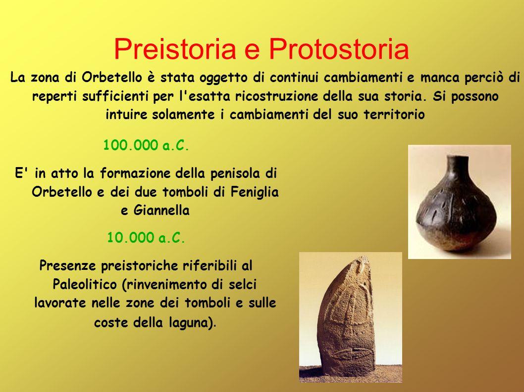 Preistoria e Protostoria 100.000 a.C. E' in atto la formazione della penisola di Orbetello e dei due tomboli di Feniglia e Giannella 10.000 a.C. Prese