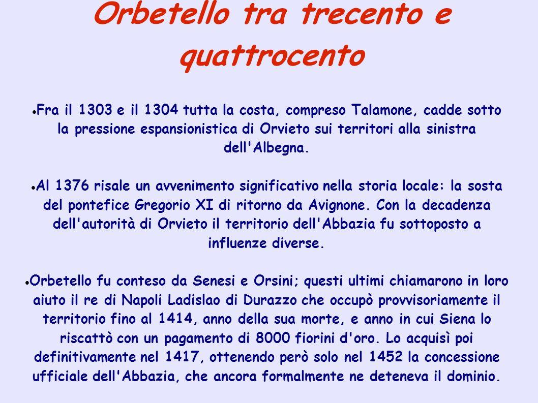 Orbetello tra trecento e quattrocento Fra il 1303 e il 1304 tutta la costa, compreso Talamone, cadde sotto la pressione espansionistica di Orvieto sui