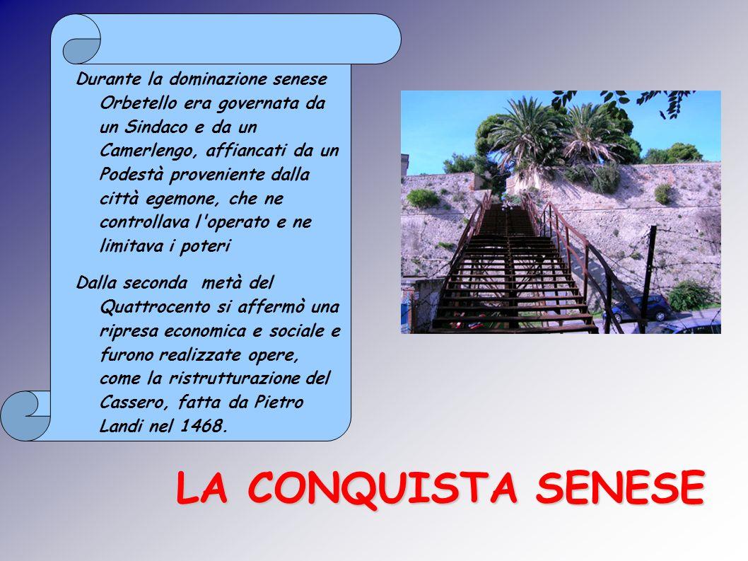 LA CONQUISTA SENESE Durante la dominazione senese Orbetello era governata da un Sindaco e da un Camerlengo, affiancati da un Podestà proveniente dalla