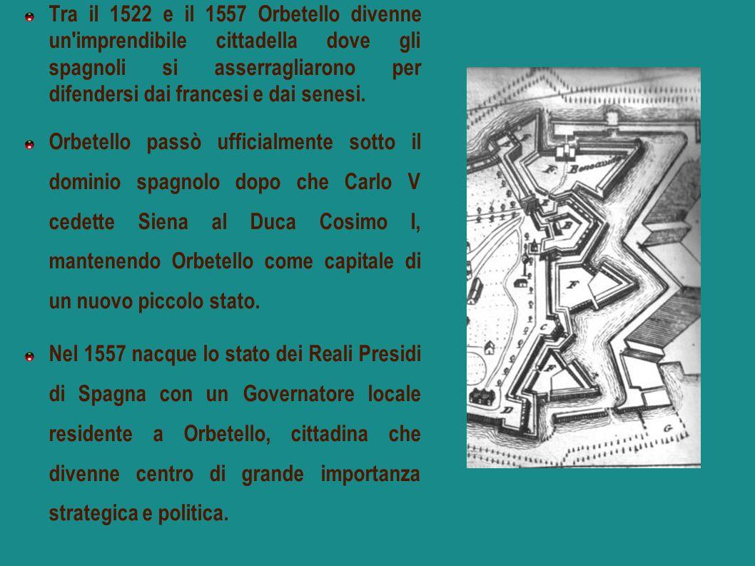 Tra il 1522 e il 1557 Orbetello divenne un'imprendibile cittadella dove gli spagnoli si asserragliarono per difendersi dai francesi e dai senesi. Orbe