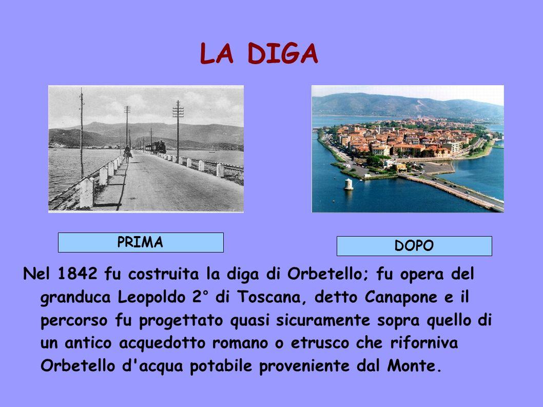 LA DIGA Nel 1842 fu costruita la diga di Orbetello; fu opera del granduca Leopoldo 2° di Toscana, detto Canapone e il percorso fu progettato quasi sic