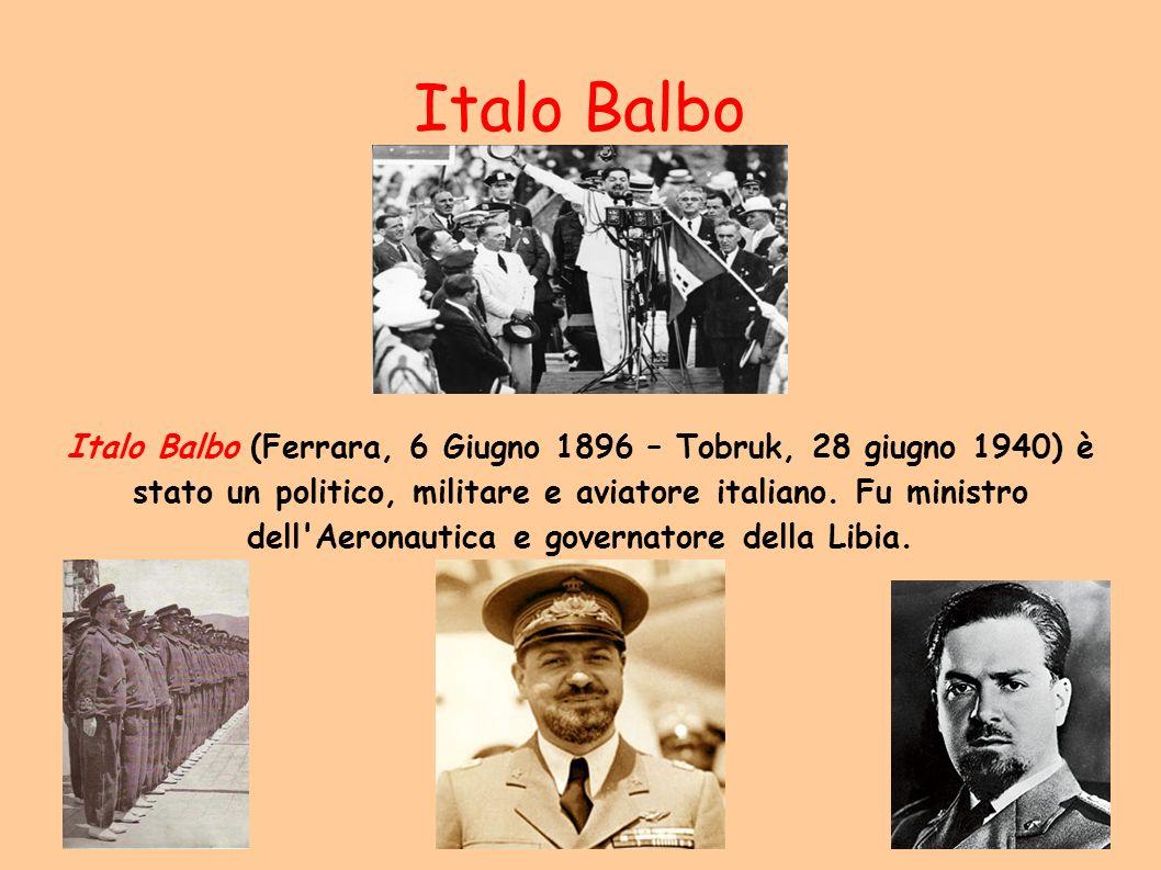 Italo Balbo Italo Balbo (Ferrara, 6 Giugno 1896 – Tobruk, 28 giugno 1940) è stato un politico, militare e aviatore italiano. Fu ministro dell'Aeronaut
