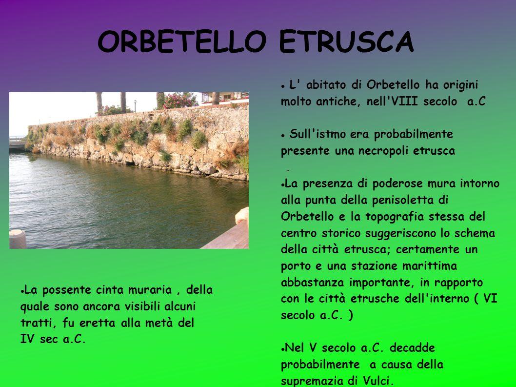 ORBETELLO ETRUSCA L' abitato di Orbetello ha origini molto antiche, nell'VIII secolo a.C Sull'istmo era probabilmente presente una necropoli etrusca.