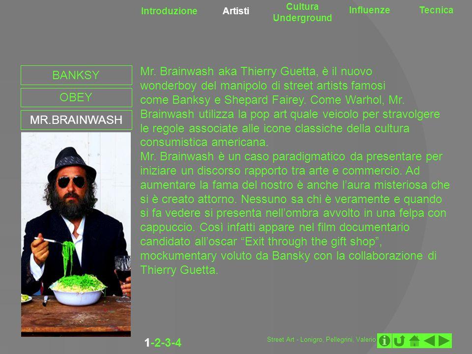 Introduzione Artisti Cultura Underground InfluenzeTecnica 1-2-3-4 BANKSY OBEY MR.BRAINWASH Mr. Brainwash aka Thierry Guetta, è il nuovo wonderboy del