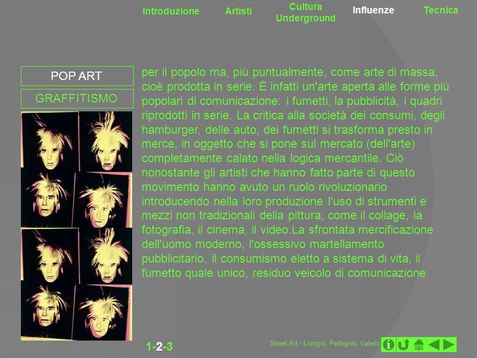 Introduzione Artisti Cultura Underground InfluenzeTecnica 1-2-3 per il popolo ma, più puntualmente, come arte di massa, cioè prodotta in serie. È infa