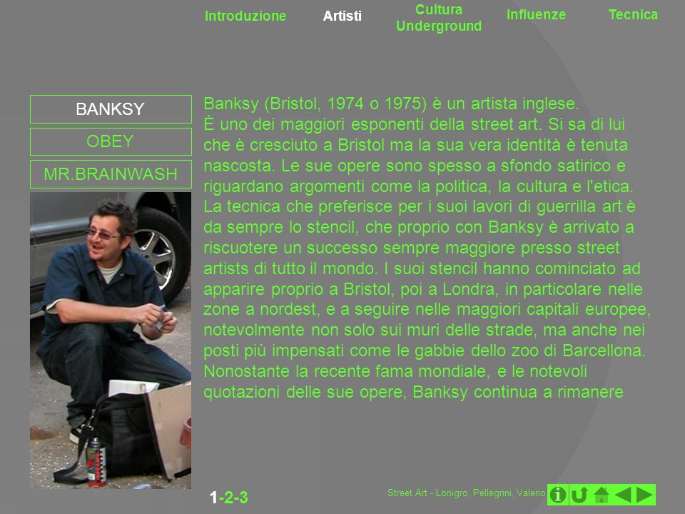 Introduzione Artisti Cultura Underground InfluenzeTecnica 1-2-3 BANKSY OBEY MR.BRAINWASH Banksy (Bristol, 1974 o 1975) è un artista inglese. È uno dei