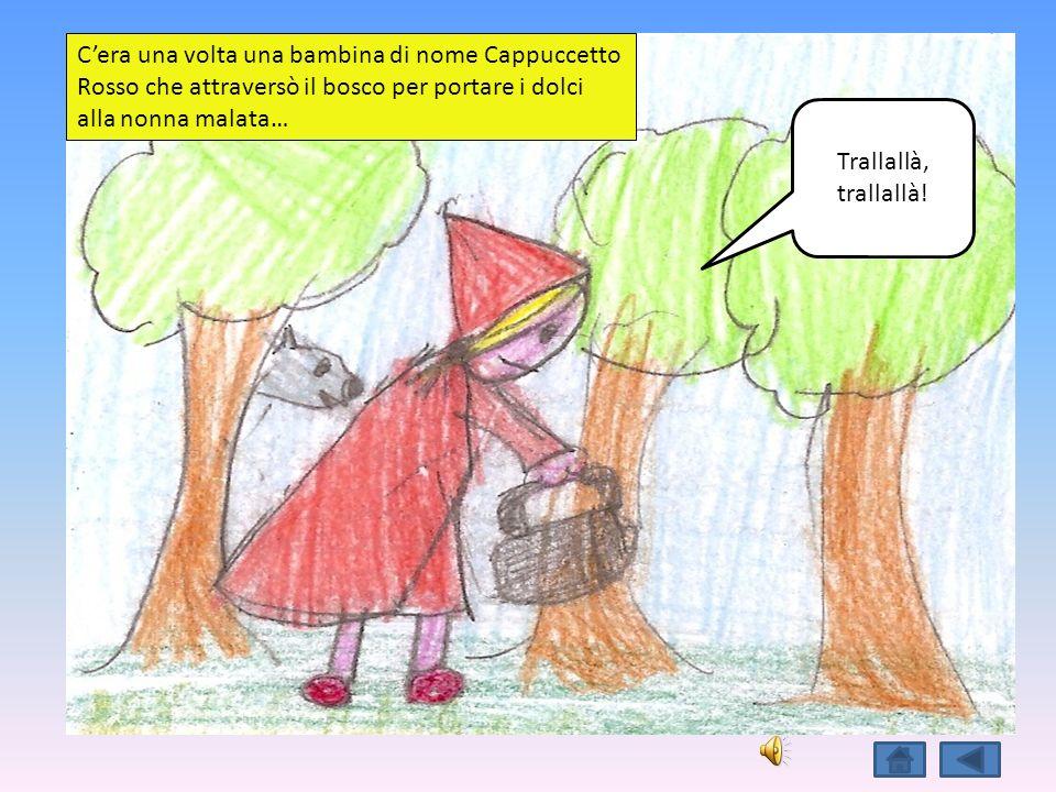 Trallallà, trallallà! Cera una volta una bambina di nome Cappuccetto Rosso che attraversò il bosco per portare i dolci alla nonna malata…
