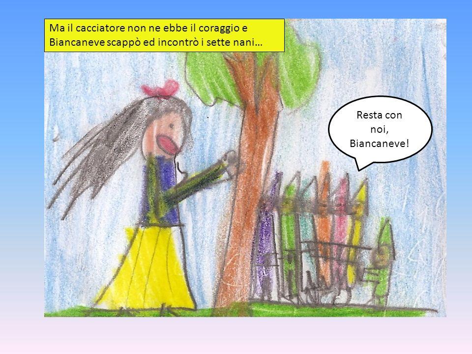Ma il cacciatore non ne ebbe il coraggio e Biancaneve scappò ed incontrò i sette nani… Resta con noi, Biancaneve!