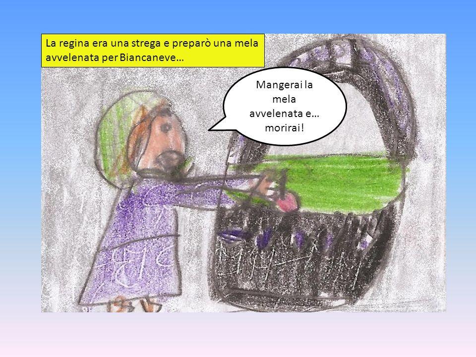 La regina era una strega e preparò una mela avvelenata per Biancaneve… Mangerai la mela avvelenata e… morirai!