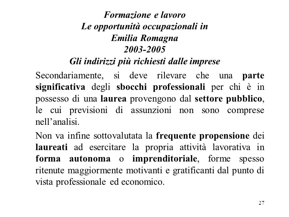 27 Formazione e lavoro Le opportunità occupazionali in Emilia Romagna 2003-2005 Gli indirizzi più richiesti dalle imprese Secondariamente, si deve ril