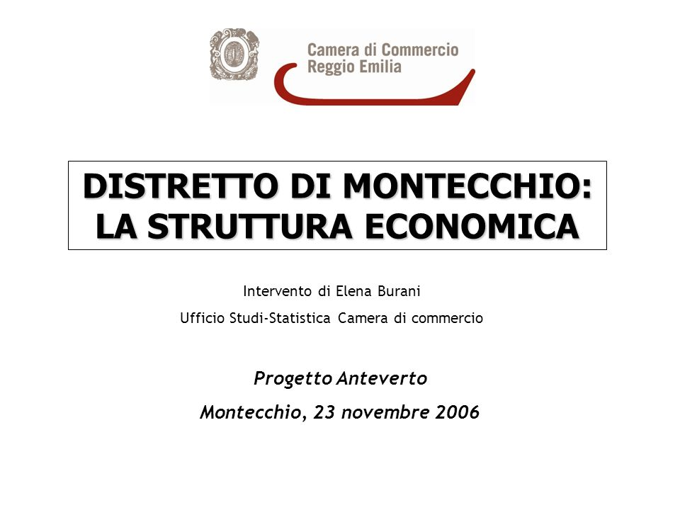 DISTRETTO DI MONTECCHIO: LA STRUTTURA ECONOMICA Intervento di Elena Burani Ufficio Studi-Statistica Camera di commercio Progetto Anteverto Montecchio, 23 novembre 2006