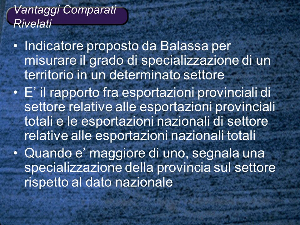 Vantaggi Comparati Rivelati Indicatore proposto da Balassa per misurare il grado di specializzazione di un territorio in un determinato settore E il r