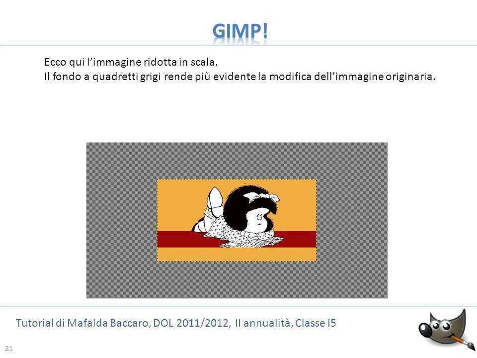 21 Tutorial di Mafalda Baccaro, DOL 2011/2012, II annualità, Classe I5 21 Ecco qui limmagine ridotta in scala. Il fondo a quadretti grigi rende più ev