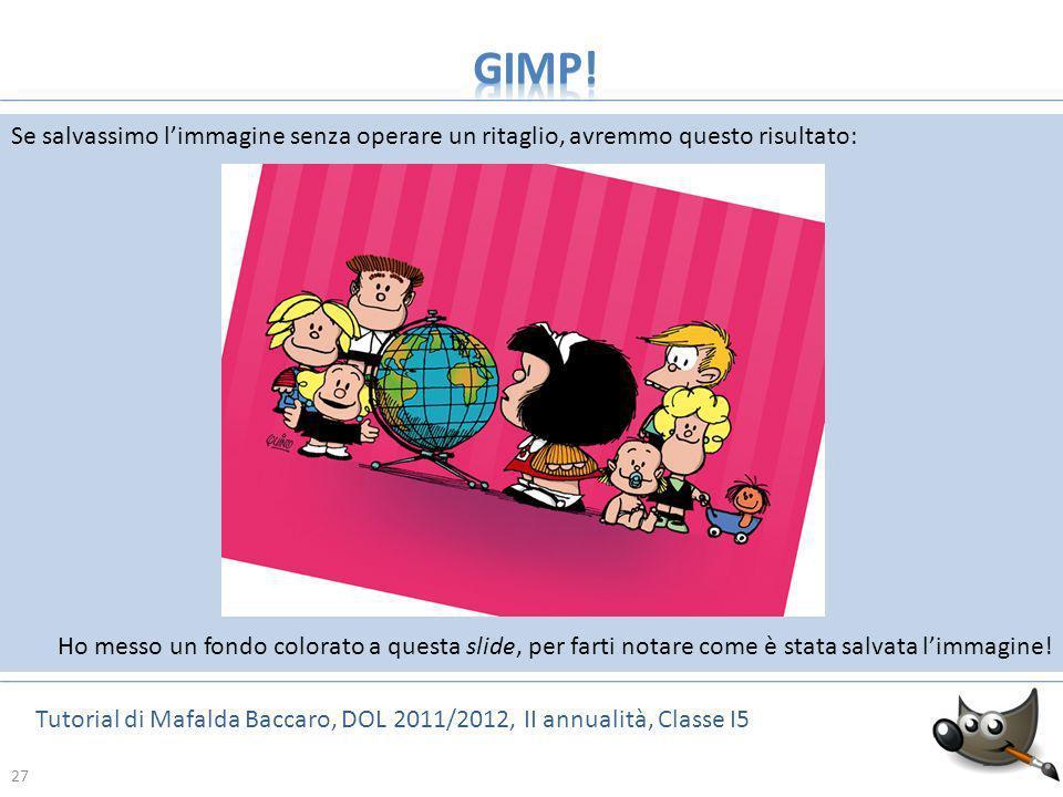 27 Tutorial di Mafalda Baccaro, DOL 2011/2012, II annualità, Classe I5 27 Se salvassimo limmagine senza operare un ritaglio, avremmo questo risultato: