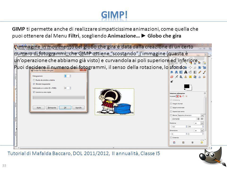 33 Tutorial di Mafalda Baccaro, DOL 2011/2012, II annualità, Classe I5 33 GIMP ti permette anche di realizzare simpaticissime animazioni, come quella