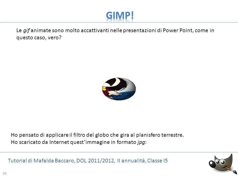 36 Tutorial di Mafalda Baccaro, DOL 2011/2012, II annualità, Classe I5 36 Le gif animate sono molto accattivanti nelle presentazioni di Power Point, c