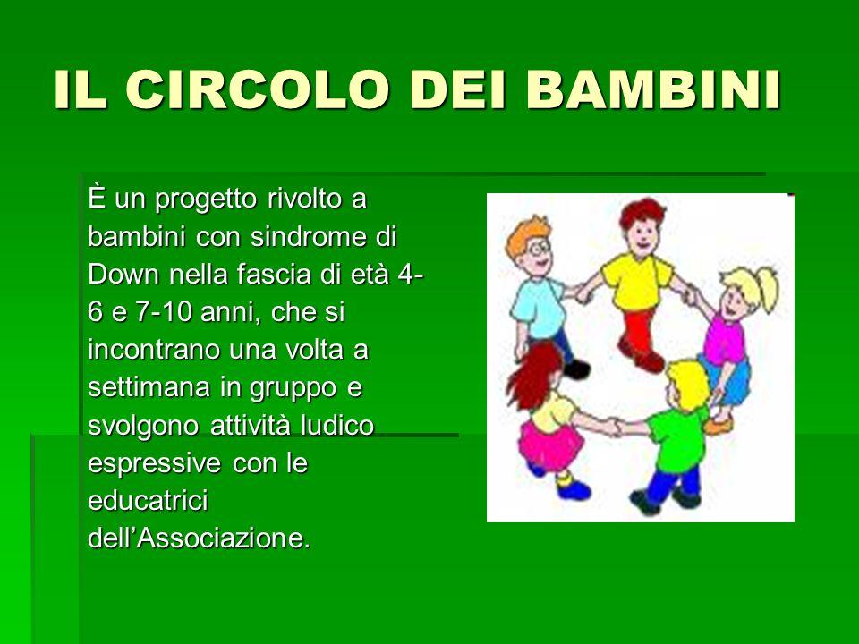 IL CIRCOLO DEI BAMBINI È un progetto rivolto a bambini con sindrome di Down nella fascia di età 4- 6 e 7-10 anni, che si incontrano una volta a settimana in gruppo e svolgono attività ludico espressive con le educatricidellAssociazione.