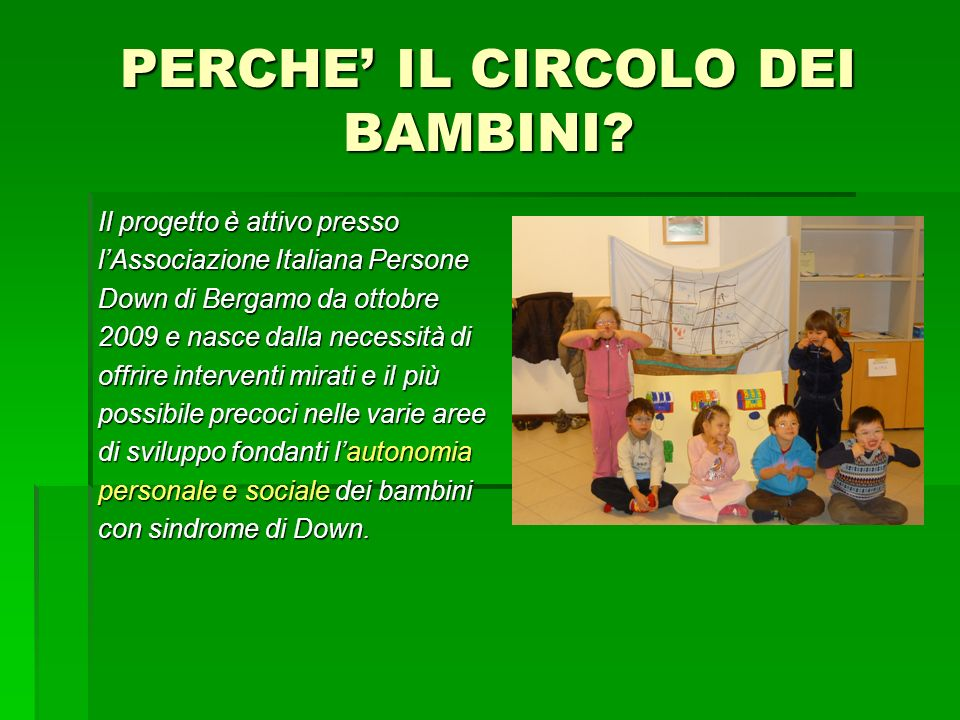 PERCHE IL CIRCOLO DEI BAMBINI? Il progetto è attivo presso lAssociazione Italiana Persone Down di Bergamo da ottobre 2009 e nasce dalla necessità di o
