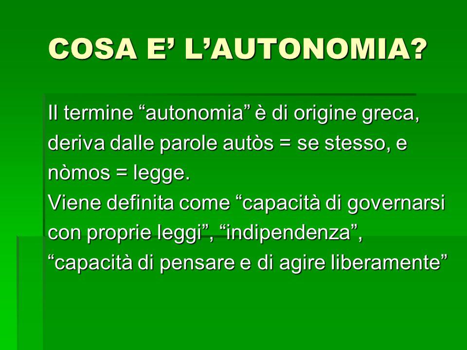COSA E LAUTONOMIA? Il termine autonomia è di origine greca, deriva dalle parole autòs = se stesso, e nòmos = legge. Viene definita come capacità di go